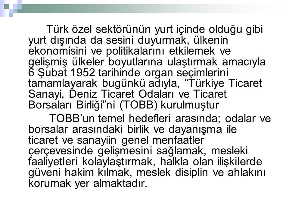 Türk özel sektörünün yurt içinde olduğu gibi yurt dışında da sesini duyurmak, ülkenin ekonomisini ve politikalarını etkilemek ve gelişmiş ülkeler boyutlarına ulaştırmak amacıyla 6 Şubat 1952 tarihinde organ seçimlerini tamamlayarak bugünkü adıyla, Türkiye Ticaret Sanayi, Deniz Ticaret Odaları ve Ticaret Borsaları Birliği ni (TOBB) kurulmuştur