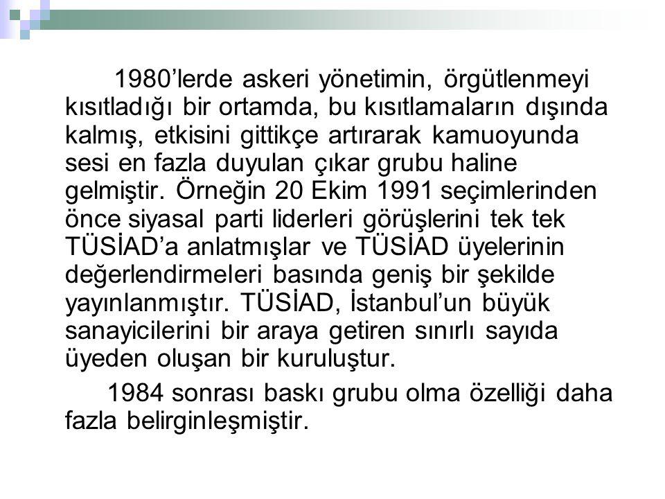 1980'lerde askeri yönetimin, örgütlenmeyi kısıtladığı bir ortamda, bu kısıtlamaların dışında kalmış, etkisini gittikçe artırarak kamuoyunda sesi en fazla duyulan çıkar grubu haline gelmiştir. Örneğin 20 Ekim 1991 seçimlerinden önce siyasal parti liderleri görüşlerini tek tek TÜSİAD'a anlatmışlar ve TÜSİAD üyelerinin değerlendirmeleri basında geniş bir şekilde yayınlanmıştır. TÜSİAD, İstanbul'un büyük sanayicilerini bir araya getiren sınırlı sayıda üyeden oluşan bir kuruluştur.