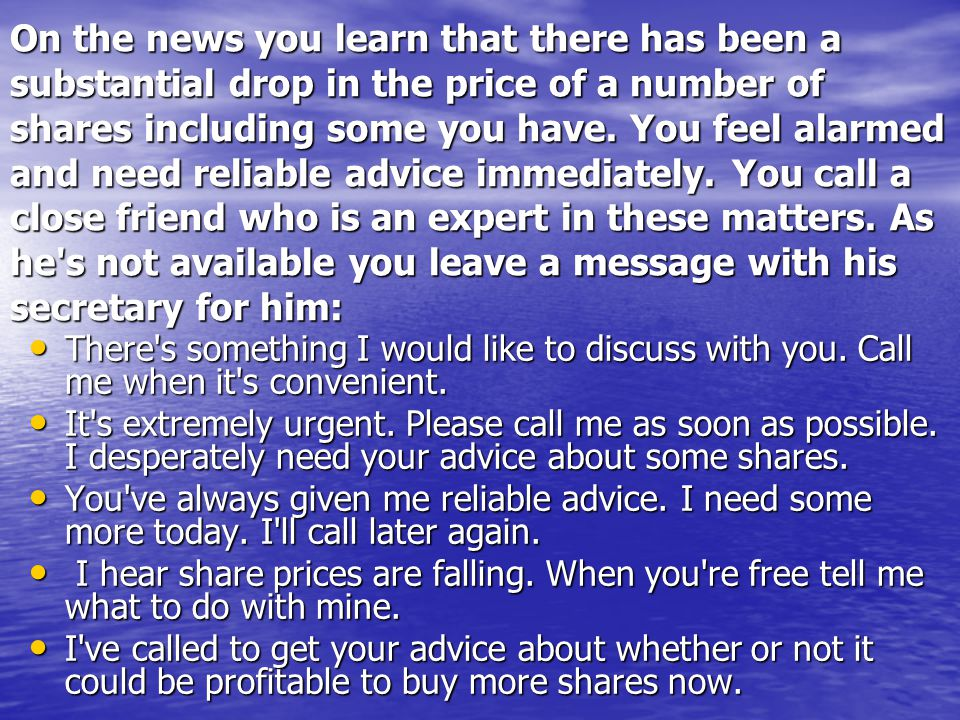 On the news you learn that there has been a substantial drop in the price of a number of shares including some you have. You feel alarmed and need reliable advice immediately. You call a close friend who is an expert in these matters. As he s not available you leave a message with his secretary for him: