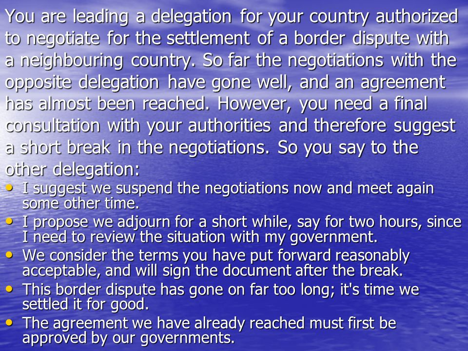 You are leading a delegation for your country authorized to negotiate for the settlement of a border dispute with a neighbouring country. So far the negotiations with the opposite delegation have gone well, and an agreement has almost been reached. However, you need a final consultation with your authorities and therefore suggest a short break in the negotiations. So you say to the other delegation: