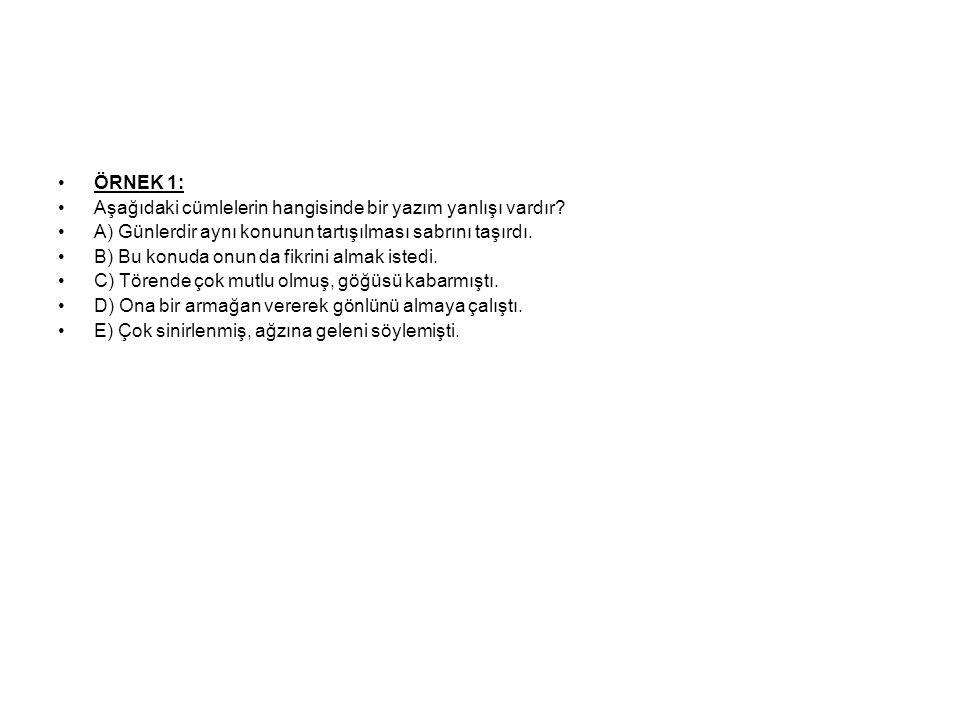 ÖRNEK 1: Aşağıdaki cümlelerin hangisinde bir yazım yanlışı vardır A) Günlerdir aynı konunun tartışılması sabrını taşırdı.