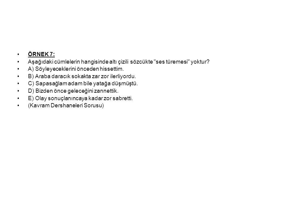ÖRNEK 7: Aşağıdaki cümlelerin hangisinde altı çizili sözcükte ses türemesi yoktur A) Söyleyeceklerini önceden hissettim.