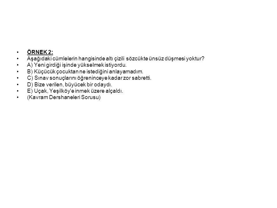 ÖRNEK 2: Aşağıdaki cümlelerin hangisinde altı çizili sözcükte ünsüz düşmesi yoktur A) Yeni girdiği işinde yükselmek istiyordu.