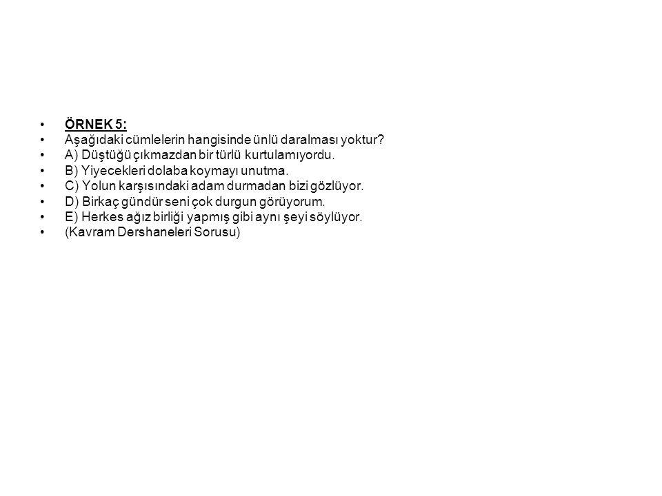 ÖRNEK 5: Aşağıdaki cümlelerin hangisinde ünlü daralması yoktur A) Düştüğü çıkmazdan bir türlü kurtulamıyordu.