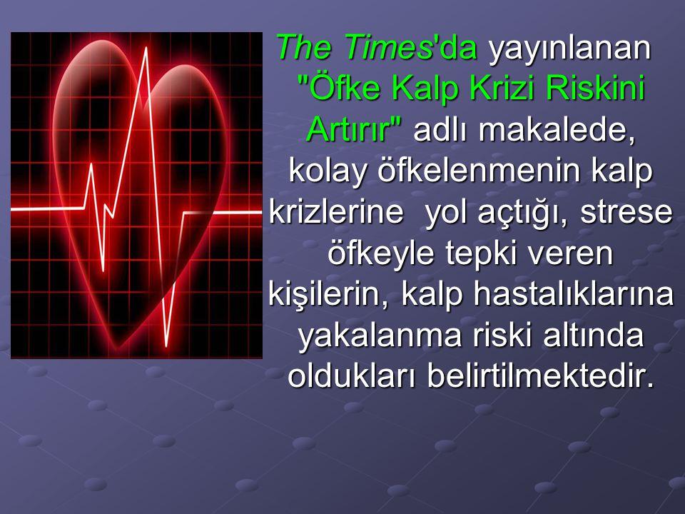 The Times da yayınlanan Öfke Kalp Krizi Riskini Artırır adlı makalede, kolay öfkelenmenin kalp krizlerine yol açtığı, strese öfkeyle tepki veren kişilerin, kalp hastalıklarına yakalanma riski altında oldukları belirtilmektedir.