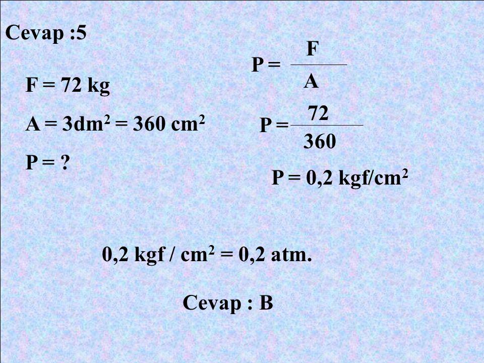 Cevap :5 F. P = A. F = 72 kg. A = 3dm2 = 360 cm2. P = 72. P = 360. P = 0,2 kgf/cm2. 0,2 kgf / cm2 = 0,2 atm.