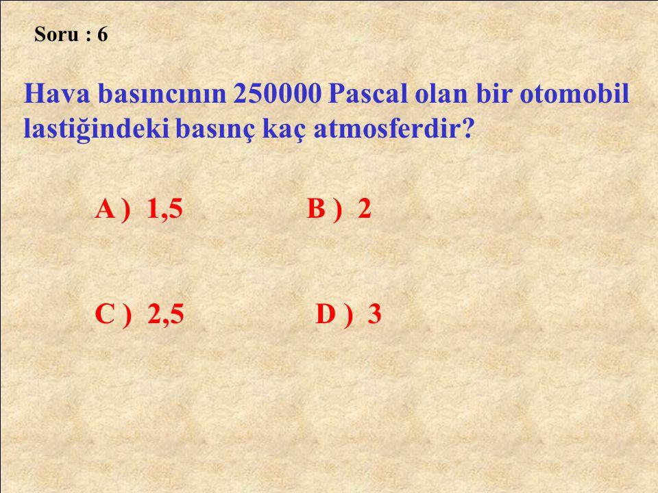 Soru : 6 Hava basıncının 250000 Pascal olan bir otomobil lastiğindeki basınç kaç atmosferdir A ) 1,5 B ) 2.