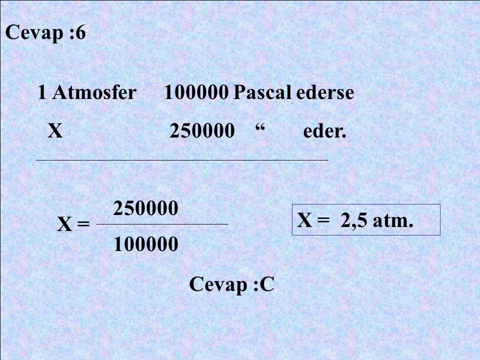 Cevap :6 1 Atmosfer 100000 Pascal ederse. X 250000 eder. 250000.