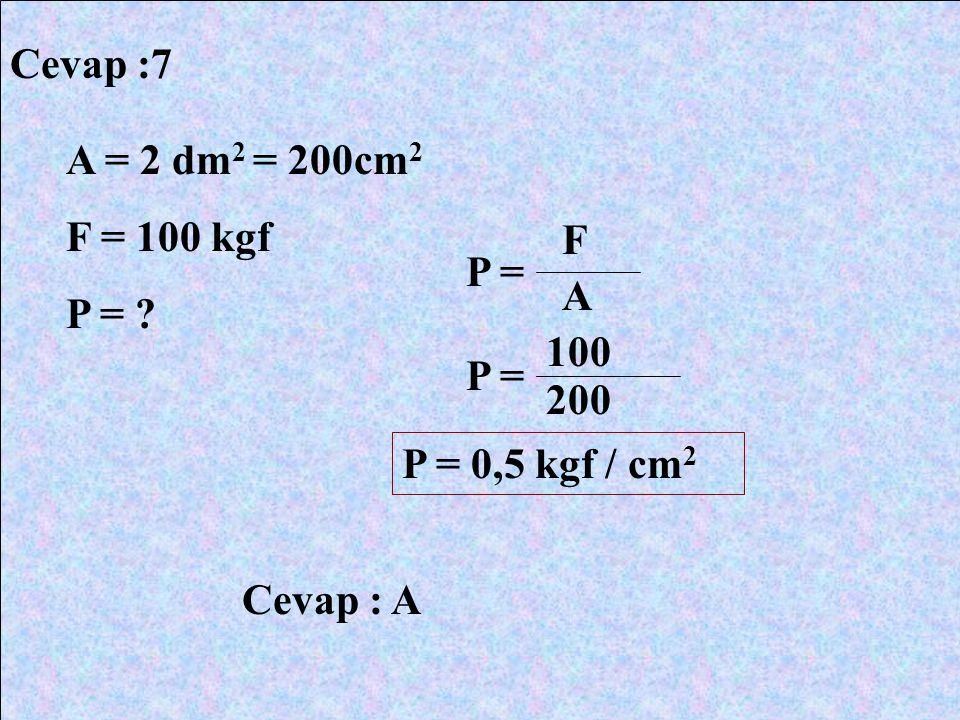 Cevap :7 A = 2 dm2 = 200cm2 F = 100 kgf P = F P = A 100 P = 200 P = 0,5 kgf / cm2 Cevap : A
