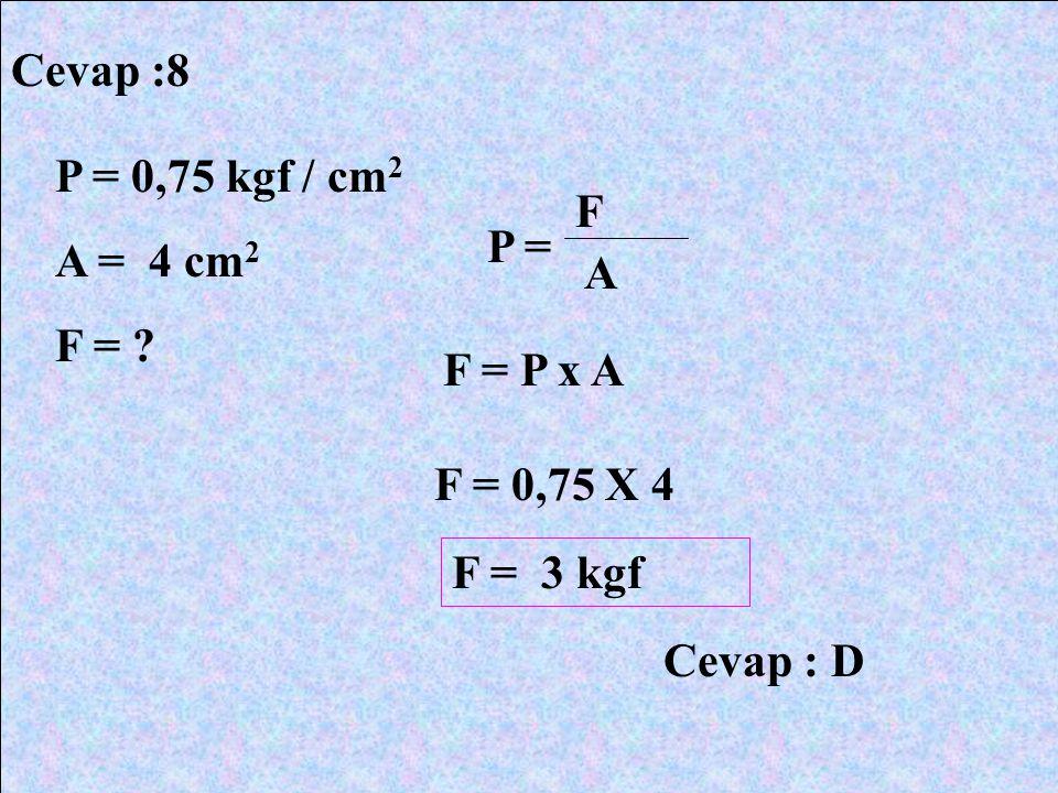 Cevap :8 P = 0,75 kgf / cm2 A = 4 cm2 F = F P = A F = P x A F = 0,75 X 4 F = 3 kgf Cevap : D