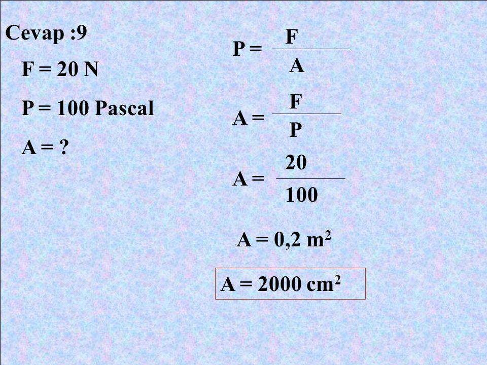 Cevap :9 F P = A F = 20 N P = 100 Pascal A = F A = P 20 A = 100 A = 0,2 m2 A = 2000 cm2