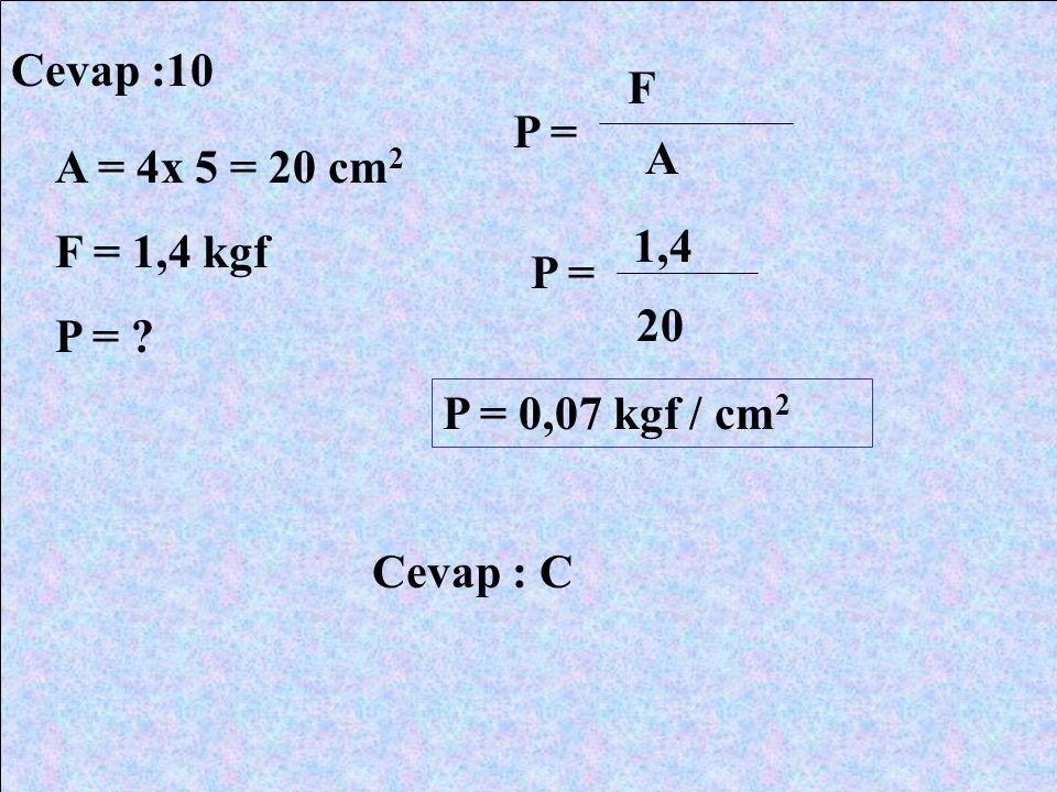 Cevap :10 F P = A A = 4x 5 = 20 cm2 F = 1,4 kgf P = 1,4 P = 20 P = 0,07 kgf / cm2 Cevap : C