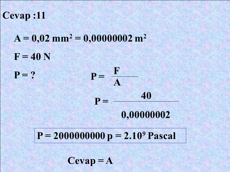 Cevap :11 A = 0,02 mm2 = 0,00000002 m2. F = 40 N. P = F. P = A. 40. P = 0,00000002. P = 2000000000 p = 2.109 Pascal.