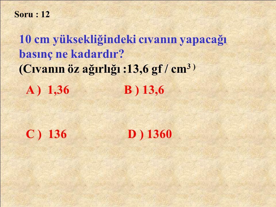 Soru : 12 10 cm yüksekliğindeki cıvanın yapacağı basınç ne kadardır (Cıvanın öz ağırlığı :13,6 gf / cm3 )