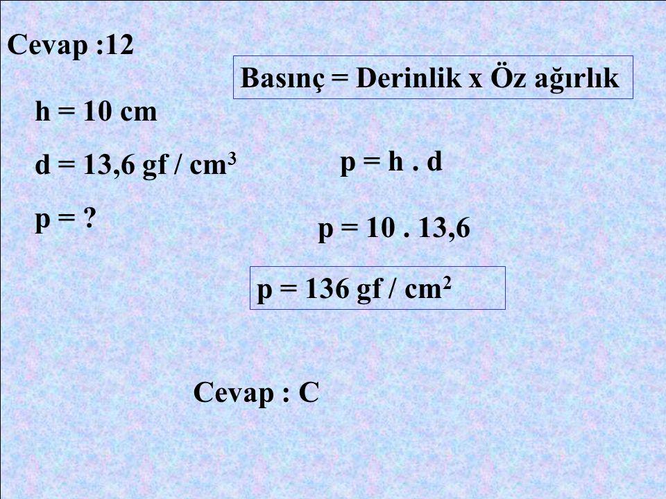 Cevap :12 Basınç = Derinlik x Öz ağırlık. h = 10 cm. d = 13,6 gf / cm3. p = p = h . d. p = 10 . 13,6.