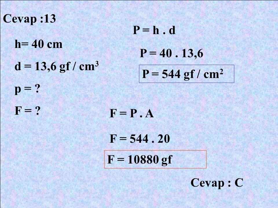 Cevap :13 P = h . d. h= 40 cm. d = 13,6 gf / cm3. p = F = P = 40 . 13,6. P = 544 gf / cm2.