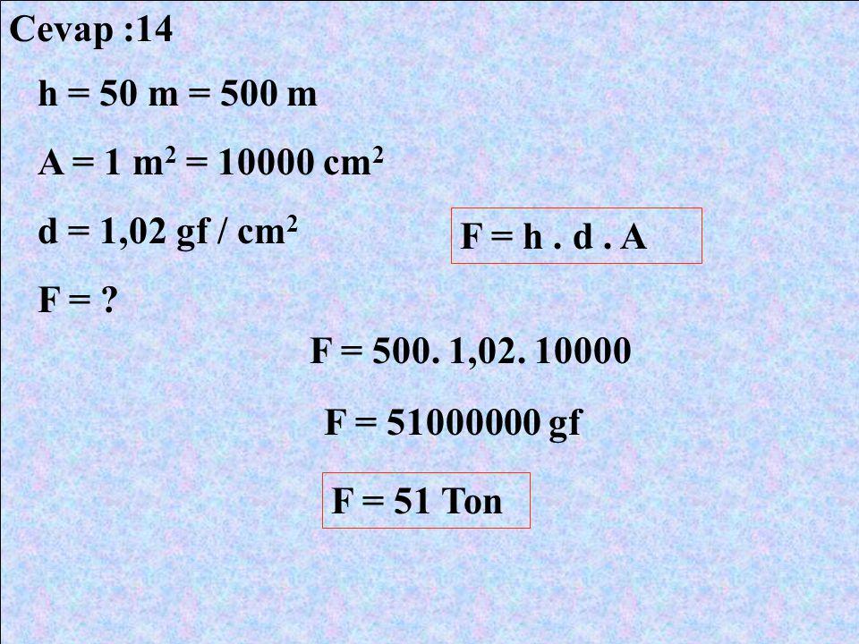 Cevap :14 h = 50 m = 500 m. A = 1 m2 = 10000 cm2. d = 1,02 gf / cm2. F = F = h . d . A. F = 500. 1,02. 10000.