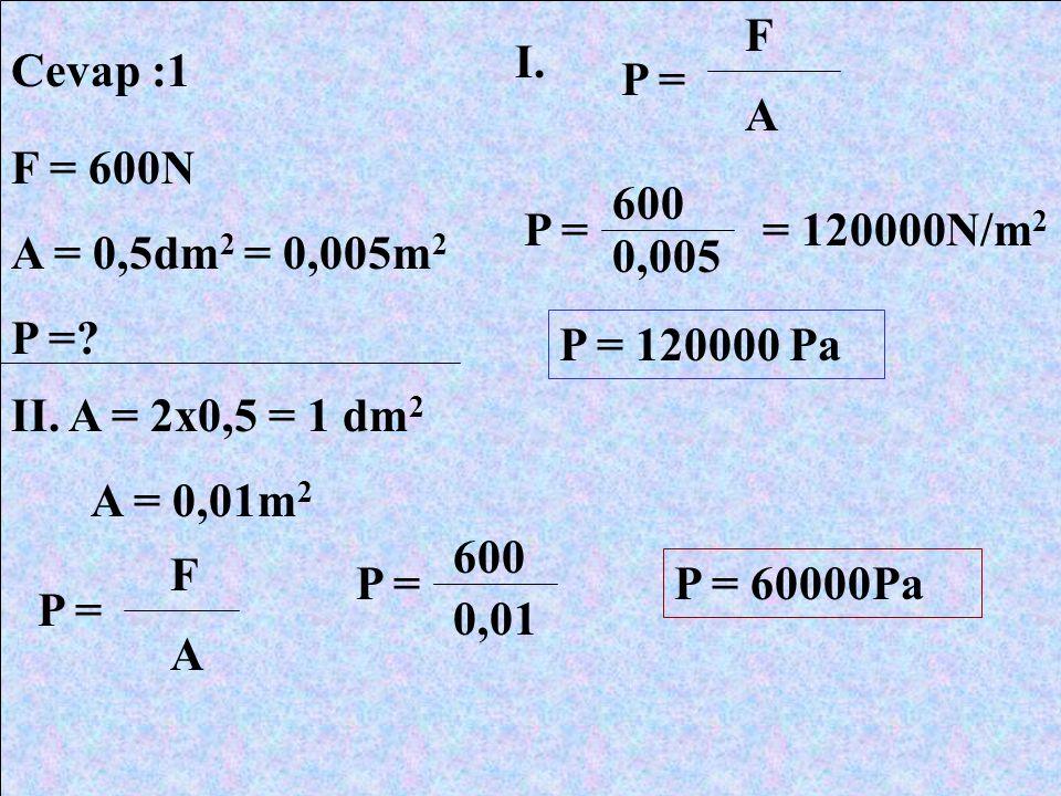F I. Cevap :1. P = A. F = 600N. A = 0,5dm2 = 0,005m2. P = 600. P = = 120000N/m2. 0,005. P = 120000 Pa.