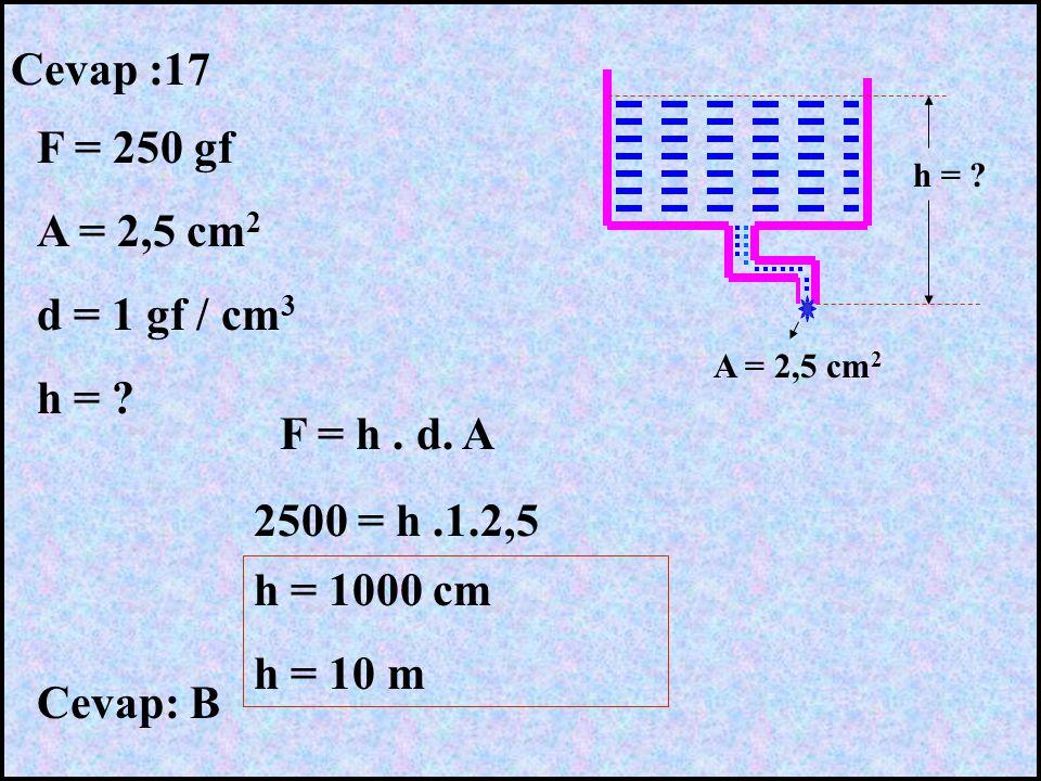 Cevap :17 F = 250 gf A = 2,5 cm2 d = 1 gf / cm3 h = F = h . d. A