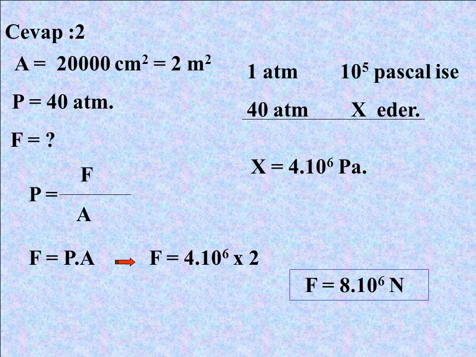 Cevap :2 A = 20000 cm2 = 2 m2. P = 40 atm. F = 1 atm 105 pascal ise. 40 atm X eder.