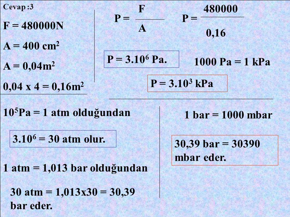 Cevap :3 F. 480000. P = P = F = 480000N. A = 400 cm2. A = 0,04m2. 0,04 x 4 = 0,16m2. A. 0,16.