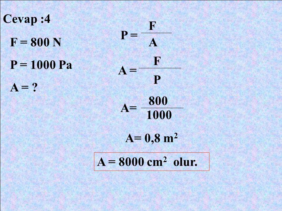 Cevap :4 F P = F = 800 N P = 1000 Pa A = A F A = P 800 A= 1000 A= 0,8 m2 A = 8000 cm2 olur.
