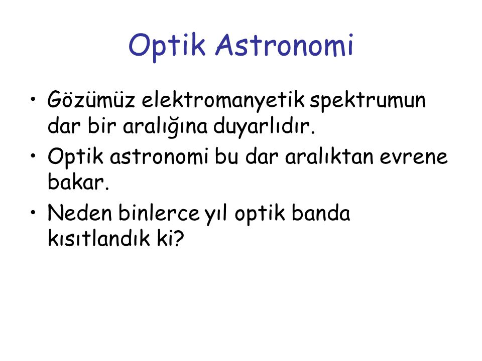 Optik Astronomi Gözümüz elektromanyetik spektrumun dar bir aralığına duyarlıdır. Optik astronomi bu dar aralıktan evrene bakar.