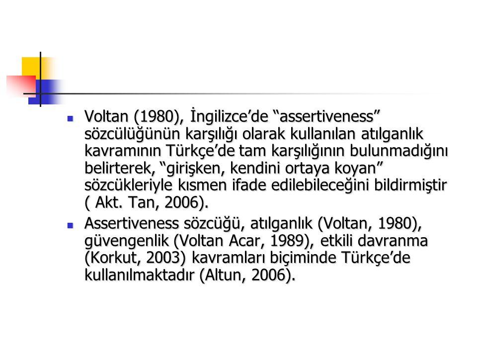 Voltan (1980), İngilizce'de assertiveness sözcülüğünün karşılığı olarak kullanılan atılganlık kavramının Türkçe'de tam karşılığının bulunmadığını belirterek, girişken, kendini ortaya koyan sözcükleriyle kısmen ifade edilebileceğini bildirmiştir ( Akt. Tan, 2006).