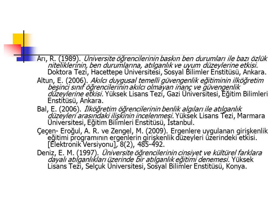 Arı, R. (1989). Üniversite öğrencilerinin baskın ben durumları ile bazı özlük niteliklerinin, ben durumlarına, atılganlık ve uyum düzeylerine etkisi. Doktora Tezi, Hacettepe Üniversitesi, Sosyal Bilimler Enstitüsü, Ankara.