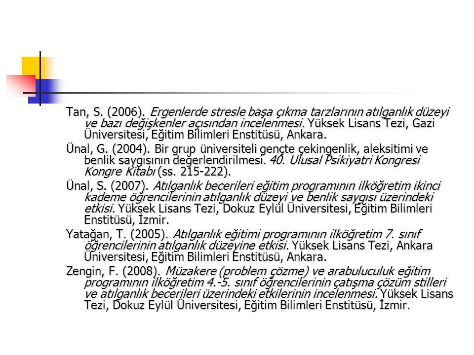 Tan, S. (2006). Ergenlerde stresle başa çıkma tarzlarının atılganlık düzeyi ve bazı değişkenler açısından incelenmesi. Yüksek Lisans Tezi, Gazi Üniversitesi, Eğitim Bilimleri Enstitüsü, Ankara.