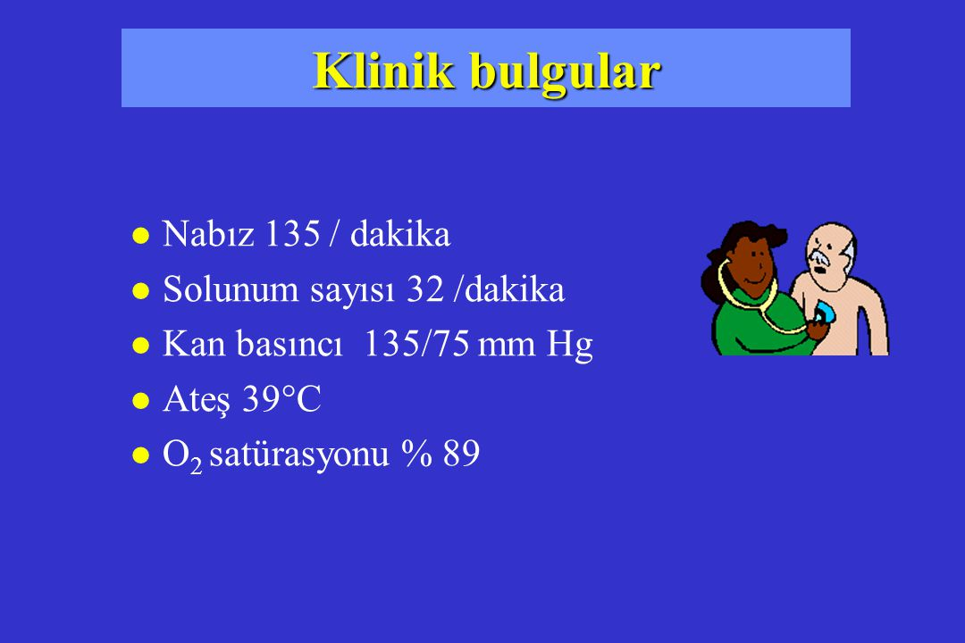 Klinik bulgular Nabız 135 / dakika Solunum sayısı 32 /dakika