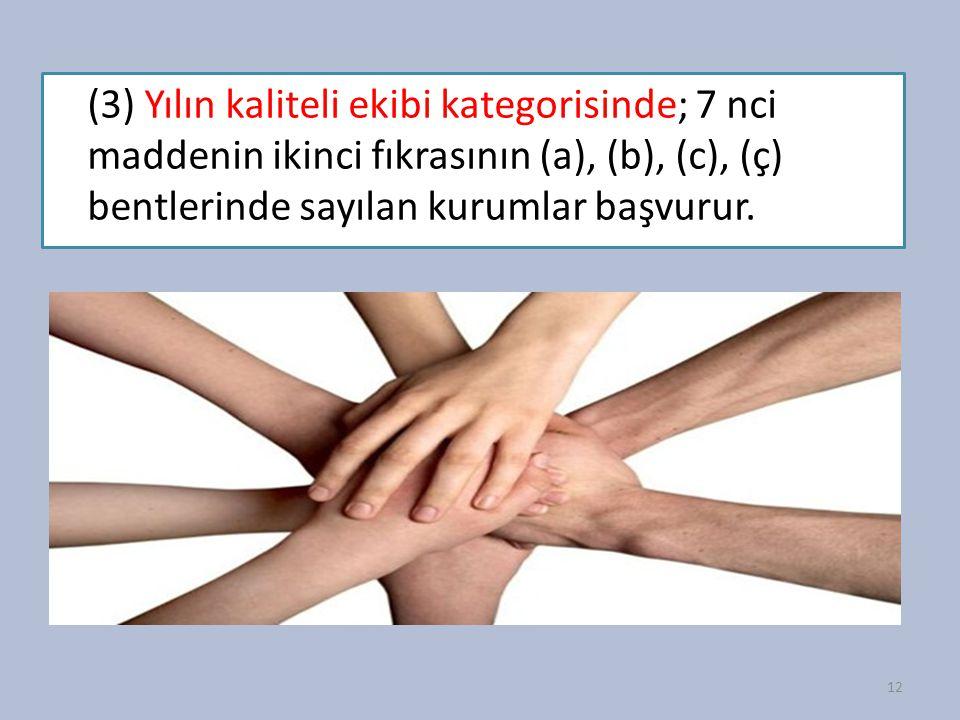 (3) Yılın kaliteli ekibi kategorisinde; 7 nci maddenin ikinci fıkrasının (a), (b), (c), (ç) bentlerinde sayılan kurumlar başvurur.