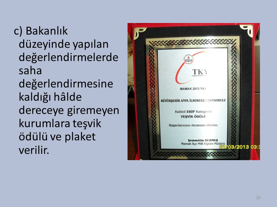c) Bakanlık düzeyinde yapılan değerlendirmelerde saha değerlendirmesine kaldığı hâlde dereceye giremeyen kurumlara teşvik ödülü ve plaket verilir.