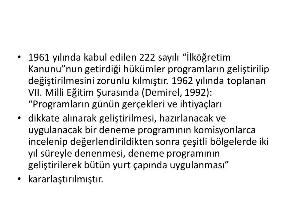 1961 yılında kabul edilen 222 sayılı İlköğretim Kanunu nun getirdiği hükümler programların geliştirilip değiştirilmesini zorunlu kılmıştır. 1962 yılında toplanan VII. Milli Eğitim Şurasında (Demirel, 1992): Programların günün gerçekleri ve ihtiyaçları