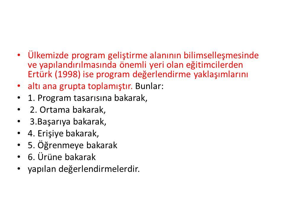 Ülkemizde program geliştirme alanının bilimselleşmesinde ve yapılandırılmasında önemli yeri olan eğitimcilerden Ertürk (1998) ise program değerlendirme yaklaşımlarını