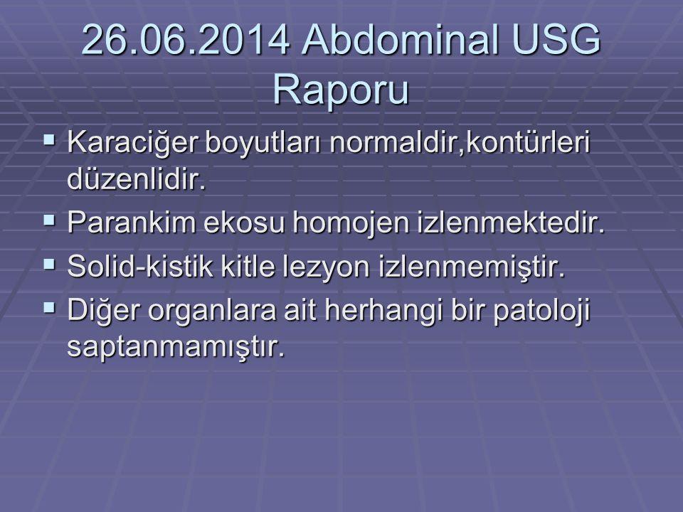 26.06.2014 Abdominal USG Raporu Karaciğer boyutları normaldir,kontürleri düzenlidir. Parankim ekosu homojen izlenmektedir.