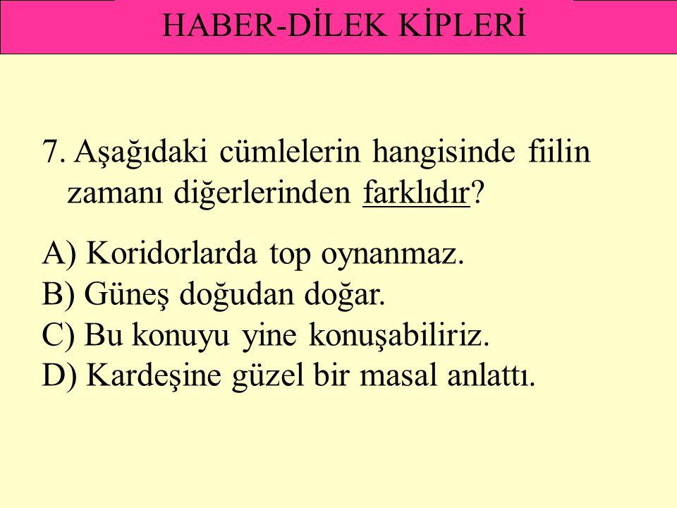 HABER-DİLEK KİPLERİ 7. Aşağıdaki cümlelerin hangisinde fiilin zamanı diğerlerinden farklıdır A) Koridorlarda top oynanmaz.