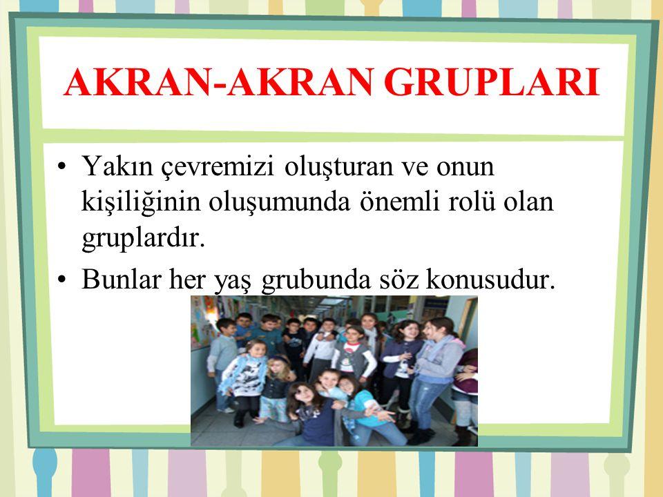 AKRAN-AKRAN GRUPLARI Yakın çevremizi oluşturan ve onun kişiliğinin oluşumunda önemli rolü olan gruplardır.
