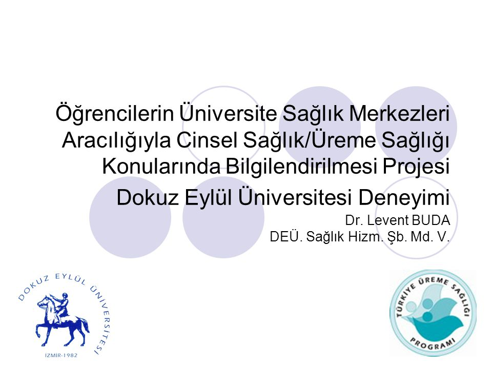 Öğrencilerin Üniversite Sağlık Merkezleri Aracılığıyla Cinsel Sağlık/Üreme Sağlığı Konularında Bilgilendirilmesi Projesi Dokuz Eylül Üniversitesi Deneyimi Dr.