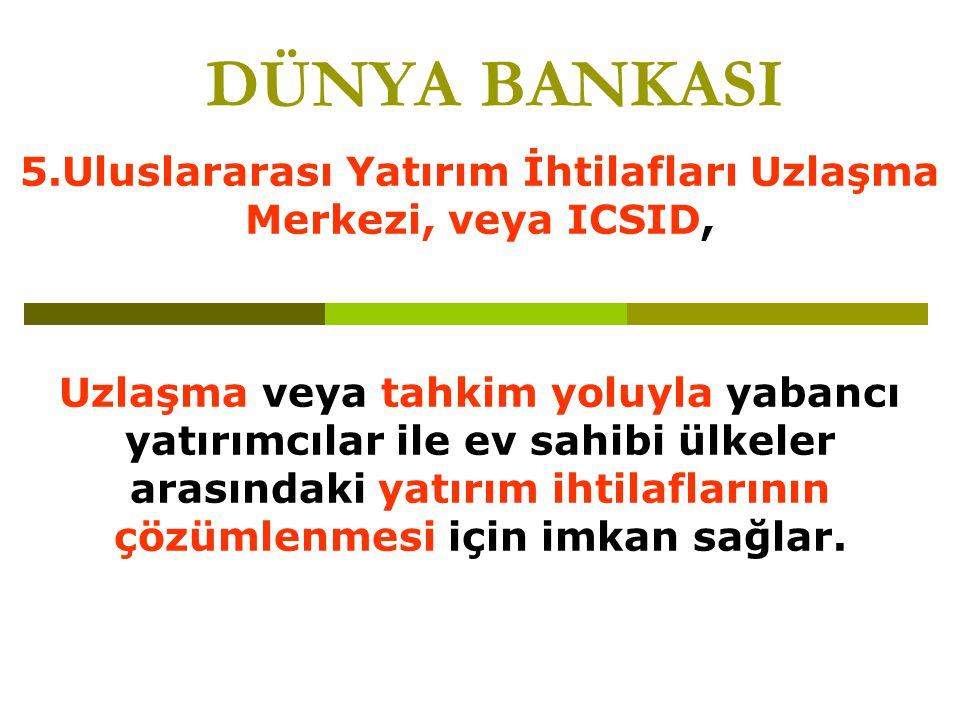 5.Uluslararası Yatırım İhtilafları Uzlaşma Merkezi, veya ICSID,