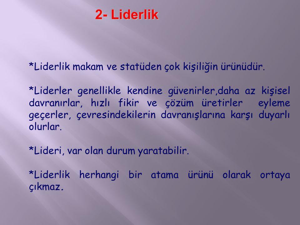 2- Liderlik *Liderlik makam ve statüden çok kişiliğin ürünüdür.