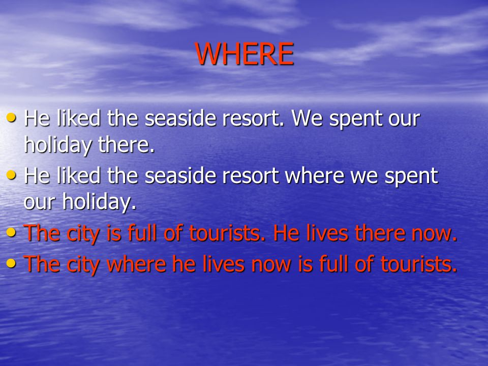 WHERE He liked the seaside resort. We spent our holiday there.