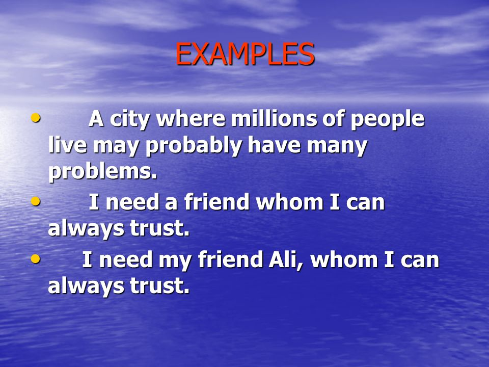 EXAMPLES A city where millions of people live may probably have many problems. I need a friend whom I can always trust.