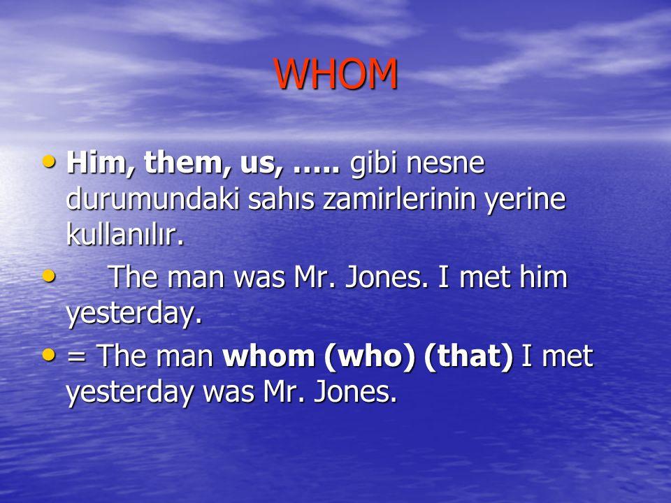 WHOM Him, them, us, ….. gibi nesne durumundaki sahıs zamirlerinin yerine kullanılır. The man was Mr. Jones. I met him yesterday.