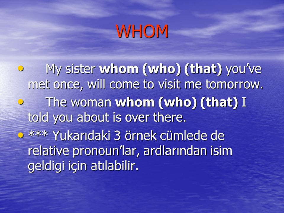 WHOM My sister whom (who) (that) you've met once, will come to visit me tomorrow. The woman whom (who) (that) I told you about is over there.