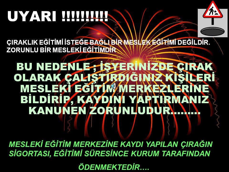 UYARI !!!!!!!!!! ÇIRAKLIK EĞİTİMİ İSTEĞE BAĞLI BİR MESLEK EĞİTİMİ DEĞİLDİR. ZORUNLU BİR MESLEKİ EĞİTİMDİR.