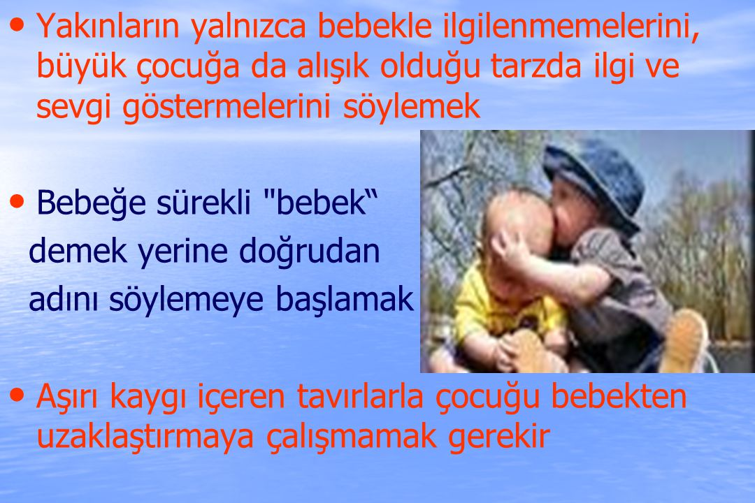 Yakınların yalnızca bebekle ilgilenmemelerini, büyük çocuğa da alışık olduğu tarzda ilgi ve sevgi göstermelerini söylemek
