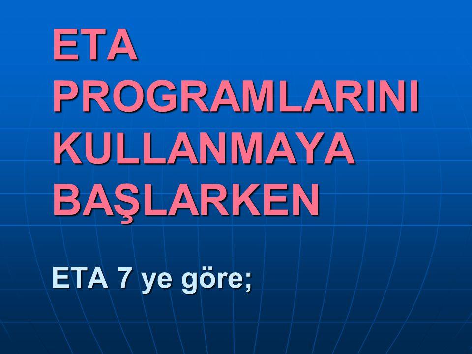 ETA PROGRAMLARINI KULLANMAYA BAŞLARKEN ETA 7 ye göre;