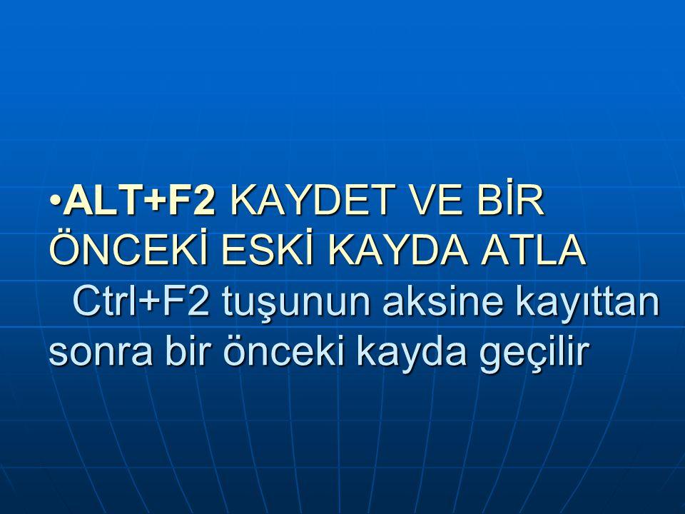 ALT+F2 KAYDET VE BİR ÖNCEKİ ESKİ KAYDA ATLA Ctrl+F2 tuşunun aksine kayıttan sonra bir önceki kayda geçilir
