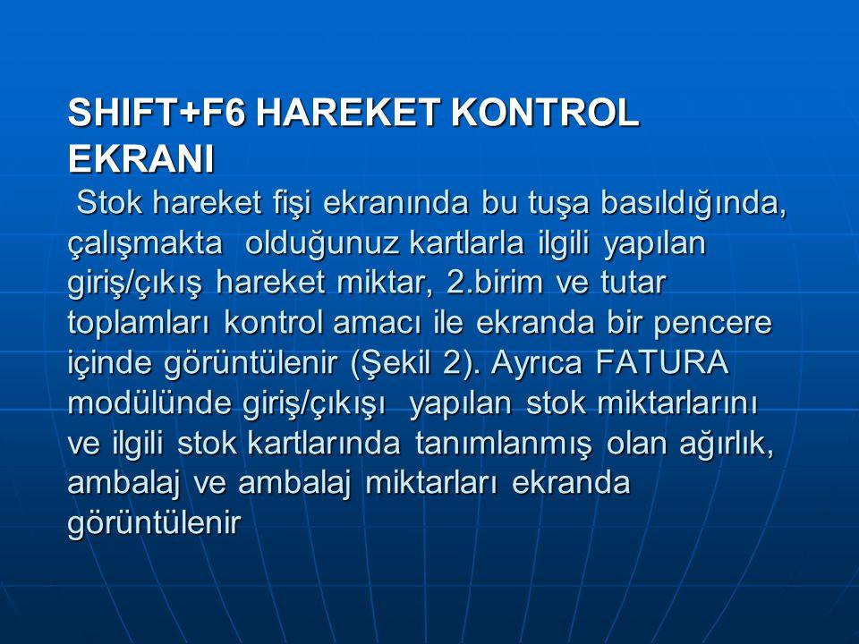 SHIFT+F6 HAREKET KONTROL EKRANI Stok hareket fişi ekranında bu tuşa basıldığında, çalışmakta olduğunuz kartlarla ilgili yapılan giriş/çıkış hareket miktar, 2.birim ve tutar toplamları kontrol amacı ile ekranda bir pencere içinde görüntülenir (Şekil 2).
